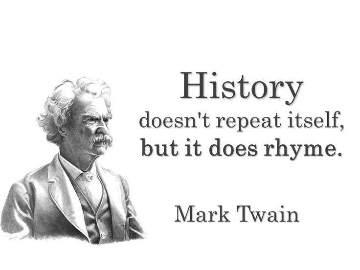 """""""History doesn't repeat itself, but it does rhyme."""" — a quote attributed to Mark Twain."""